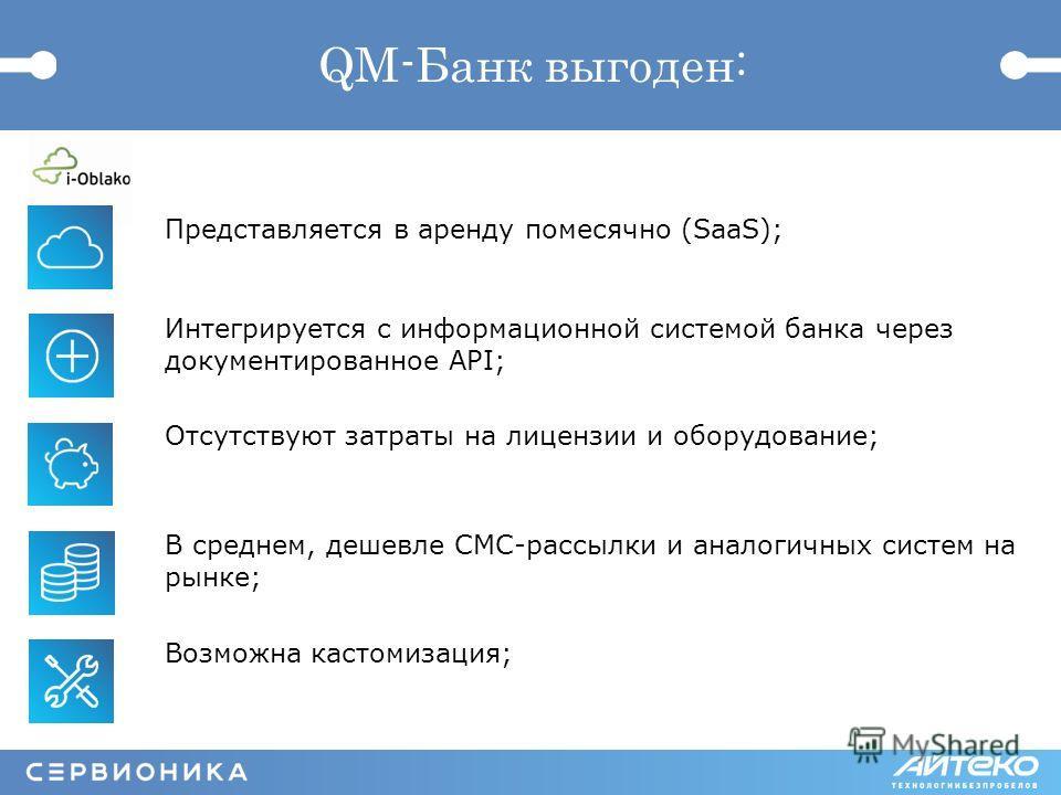 QM-Банк выгоден: Представляется в аренду помесячно (SaaS); Интегрируется с информационной системой банка через документированное API; Отсутствуют затраты на лицензии и оборудование; В среднем, дешевле СМС-рассылки и аналогичных систем на рынке; Возмо