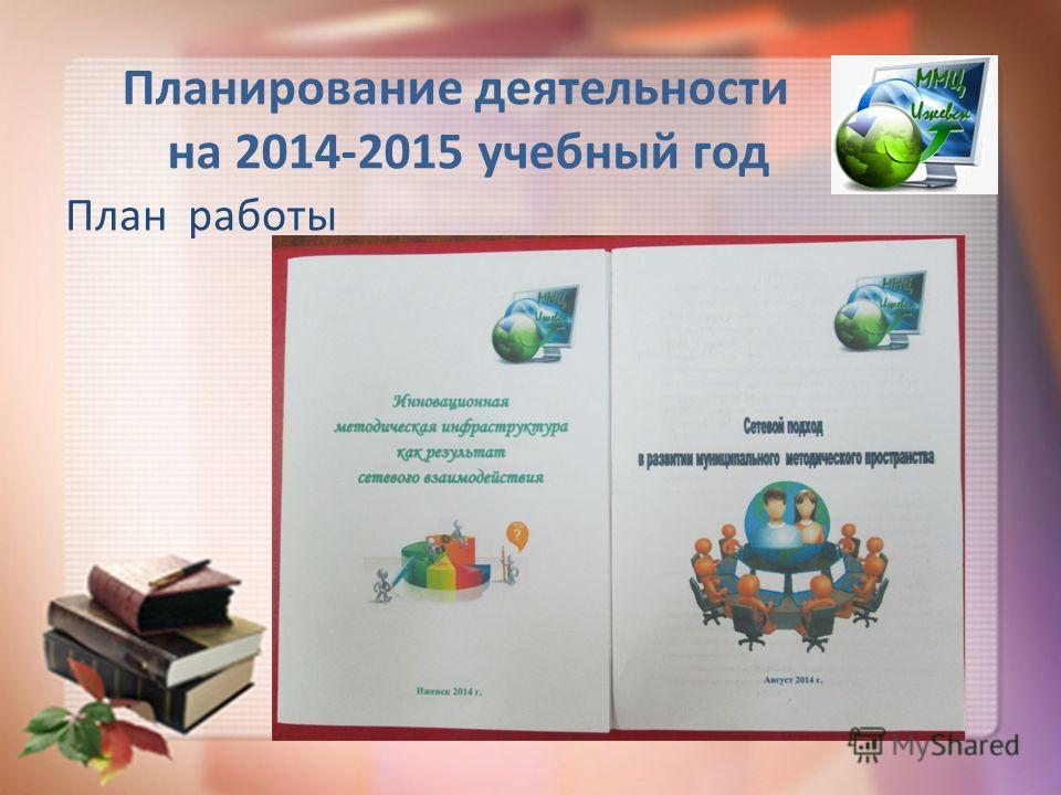 Планирование деятельности на 2014-2015 учебный год План работы