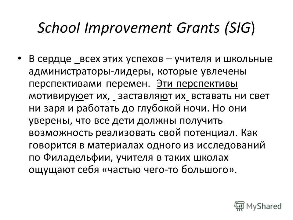 School Improvement Grants (SIG) В сердце всех этих успехов – учителя и школьные администраторы-лидеры, которые увлечены перспективами перемен. Эти перспективы мотивируюет их, заставляют их вставать ни свет ни заря и работать до глубокой ночи. Но они