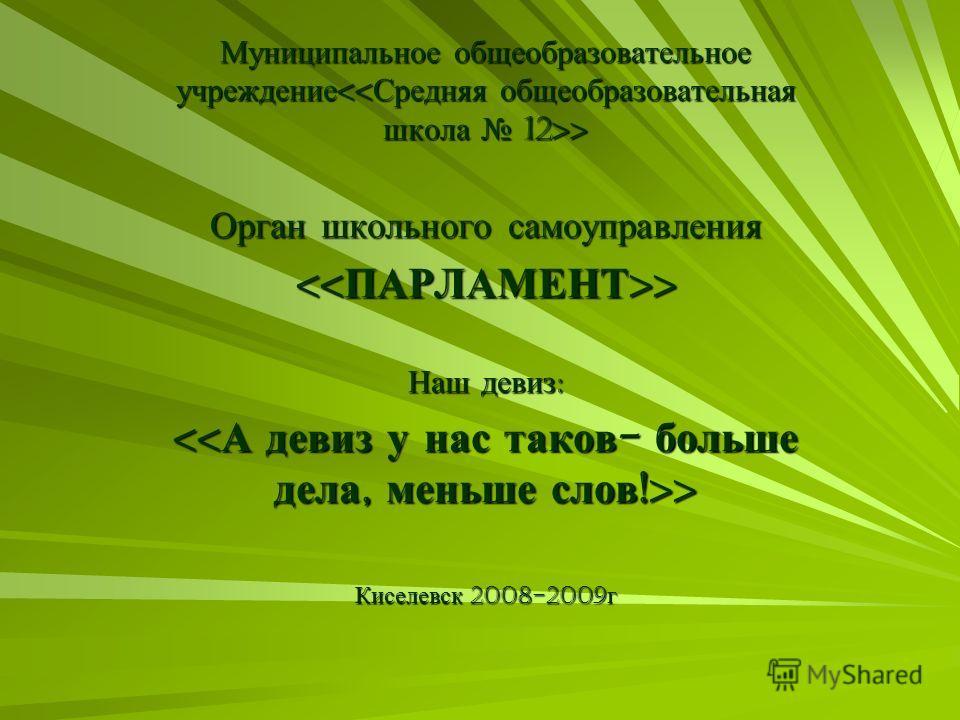 Муниципальное общеобразовательное учреждение > Орган школьного самоуправления > > Наш девиз : > > Киселевск 2008-2009 г