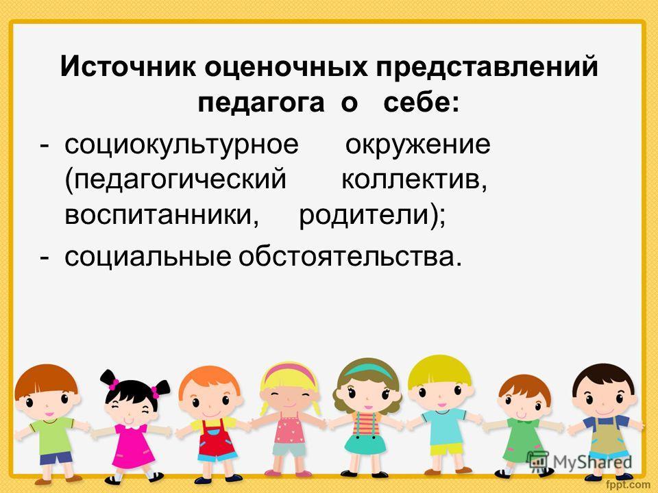 Источник оценочных представлений педагога о себе: -социокультурное окружение (педагогический коллектив, воспитанники, родители); -социальные обстоятельства.