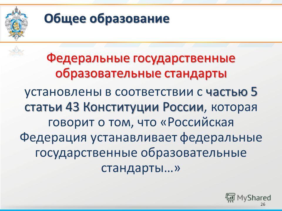 Общее образование 26 Федеральные государственные образовательные стандарты частью 5 статьи 43 Конституции России установлены в соответствии с частью 5 статьи 43 Конституции России, которая говорит о том, что «Российская Федерация устанавливает федера