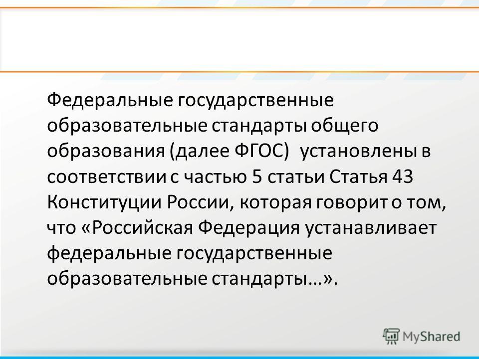 Федеральные государственные образовательные стандарты общего образования (далее ФГОС) установлены в соответствии с частью 5 статьи Статья 43 Конституции России, которая говорит о том, что «Российская Федерация устанавливает федеральные государственны