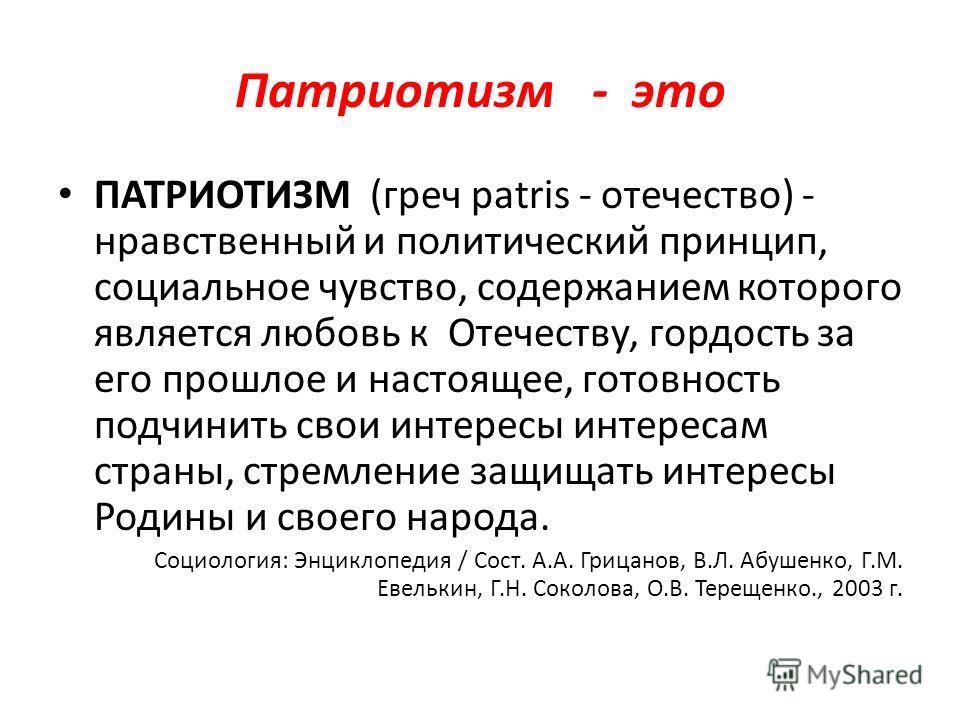 Патриотизм - это ПАТРИОТИЗМ (греч patris - отечество) - нравственный и политический принцип, социальное чувство, содержанием которого является любовь к Отечеству, гордость за его прошлое и настоящее, готовность подчинить свои интересы интересам стран
