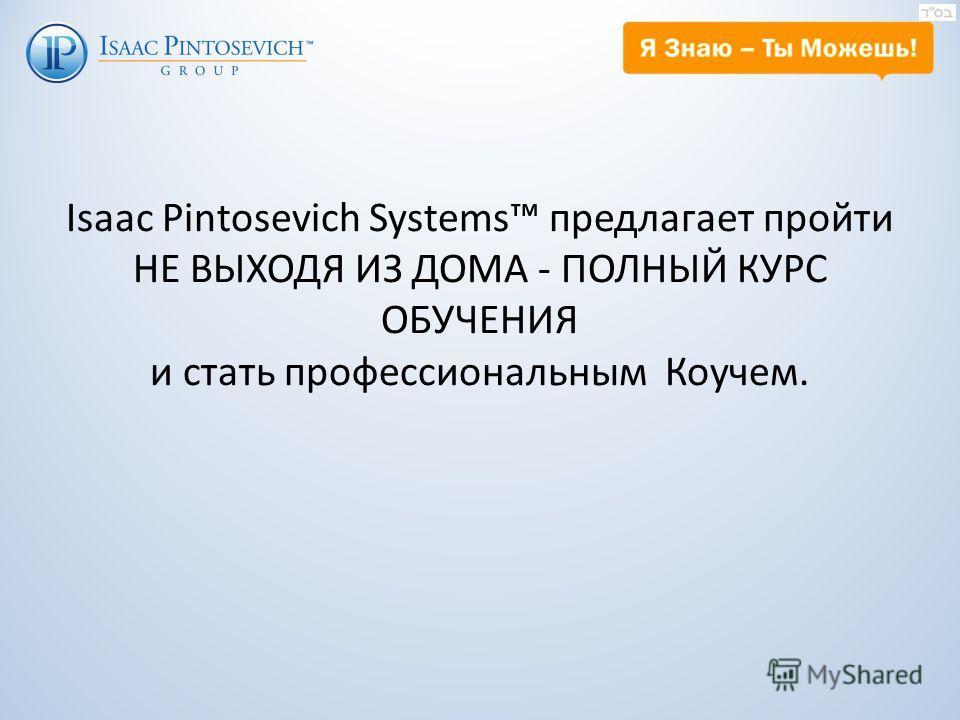 Isaaс Pintosevich Systems предлагает пройти НЕ ВЫХОДЯ ИЗ ДОМА - ПОЛНЫЙ КУРС ОБУЧЕНИЯ и стать профессиональным Коучем.