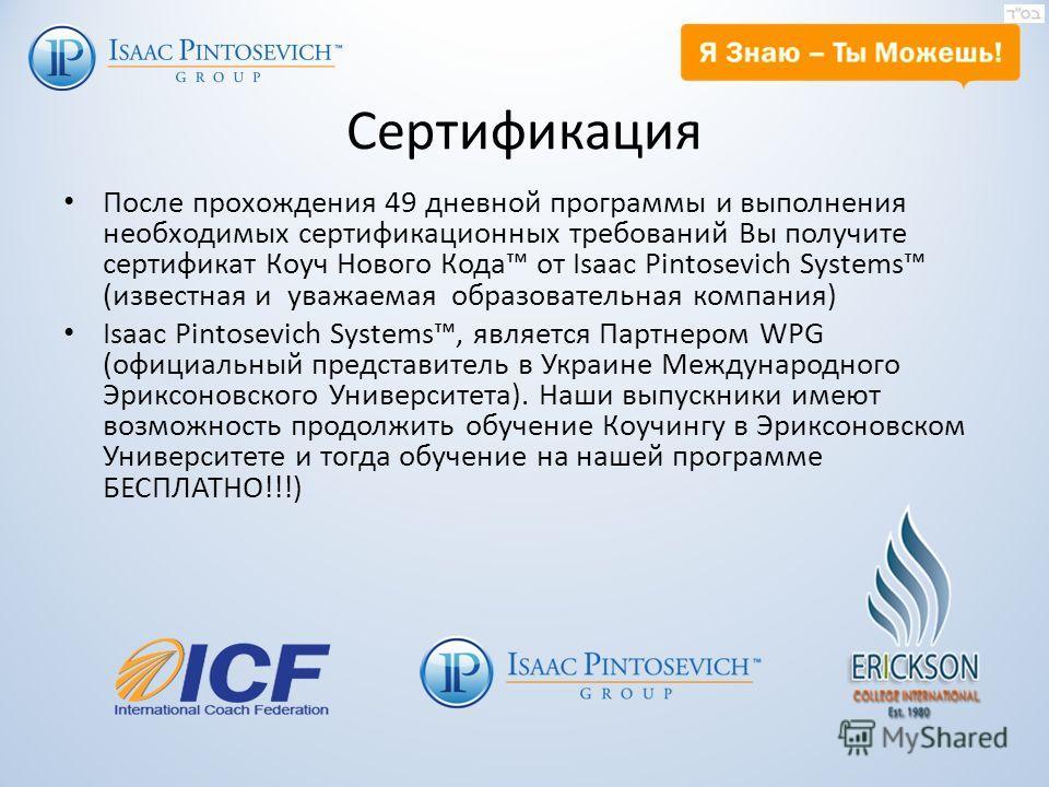Сертификация После прохождения 49 дневной программы и выполнения необходимых сертификационных требований Вы получите сертификат Коуч Нового Кода от Isaac Pintosevich Systems (известная и уважаемая образовательная компания) Isaac Pintosevich Systems,