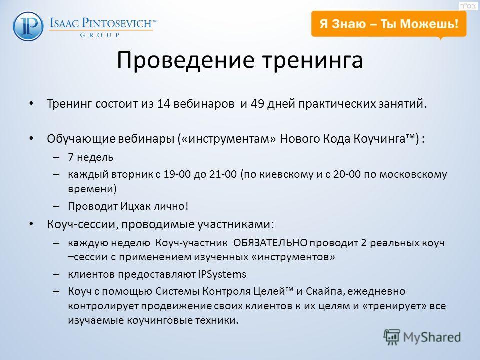 Проведение тренинга Тренинг состоит из 14 вебинаров и 49 дней практических занятий. Обучающие вебинары («инструментам» Нового Кода Коучинга) : – 7 недель – каждый вторник с 19-00 до 21-00 (по киевскому и с 20-00 по московскому времени) – Проводит Ицх