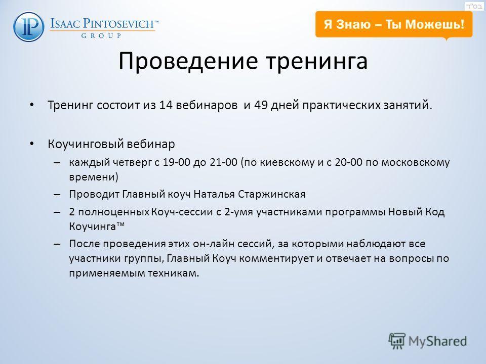 Проведение тренинга Тренинг состоит из 14 вебинаров и 49 дней практических занятий. Коучинговый вебинар – каждый четверг с 19-00 до 21-00 (по киевскому и с 20-00 по московскому времени) – Проводит Главный коуч Наталья Старжинская – 2 полноценных Коуч