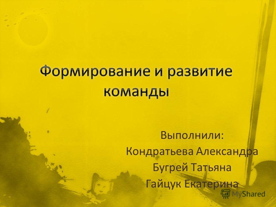 Выполнили: Кондратьева Александра Бугрей Татьяна Гайцук Екатерина