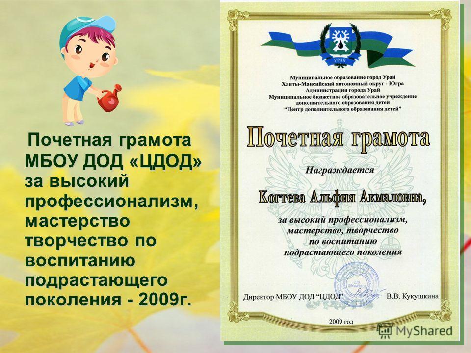 Почетная грамота МБОУ ДОД «ЦДОД» за высокий профессионализм, мастерство творчество по воспитанию подрастающего поколения - 2009 г.