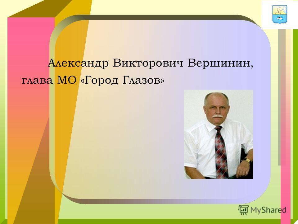 Александр Викторович Вершинин, глава МО «Город Глазов»
