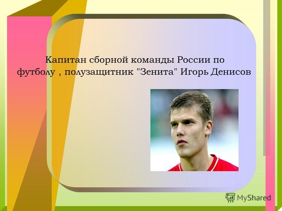 Капитан сборной команды России по футболу, полузащитник Зенита Игорь Денисов