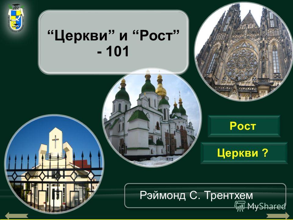 1 Церкви ? Рэймонд С. Трентхем Церкви и Рост - 101 Рост