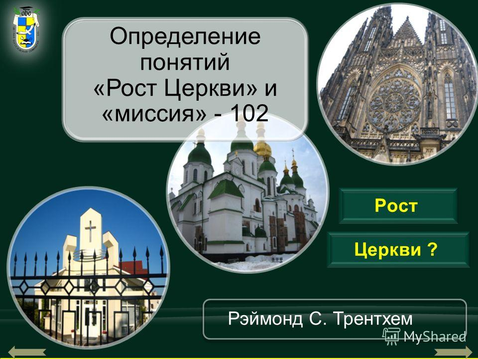 52 Церкви ? Рэймонд С. Трентхем Определение понятий «Рост Церкви» и «миссия» - 102 Рост