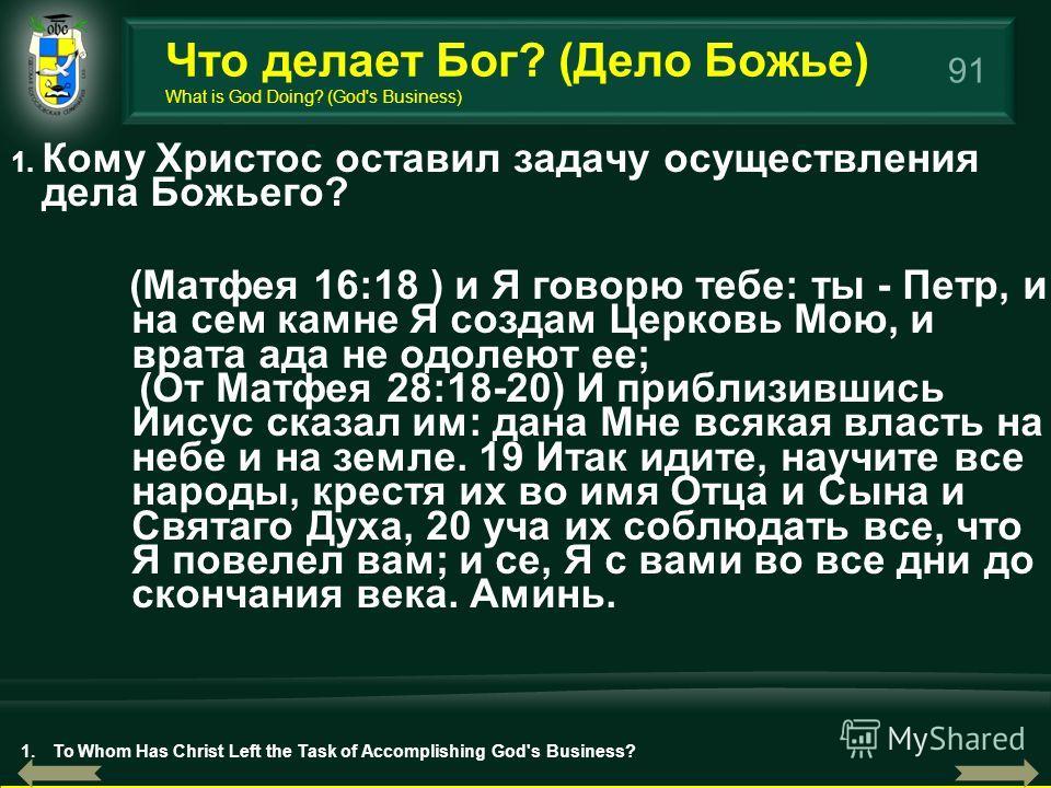 91 1. Кому Христос оставил задачу осуществления дела Божьего? (Матфея 16:18 ) и Я говорю тебе: ты - Петр, и на сем камне Я создам Церковь Мою, и врата ада не одолеют ее; (От Матфея 28:18-20) И приблизившись Иисус сказал им: дана Мне всякая власть на