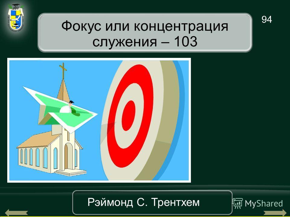 94 Рэймонд С. Трентхем Фокус или концентрация служения – 103