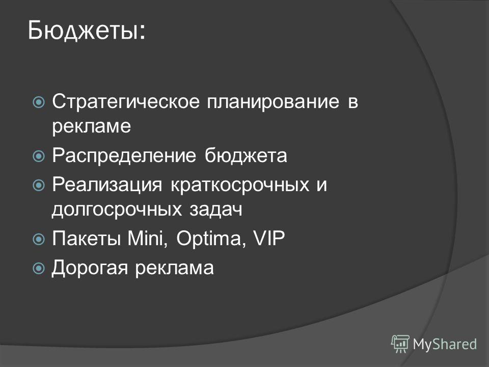 Бюджеты: Стратегическое планирование в рекламе Распределение бюджета Реализация краткосрочных и долгосрочных задач Пакеты Mini, Optima, VIP Дорогая реклама