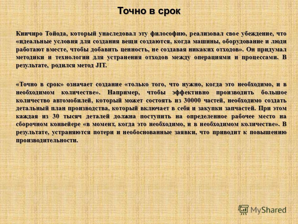 Точно в срок Киичиро Тойода, который унаследовал эту философию, реализовал свое убеждение, что «идеальные условия для создания вещи создаются, когда машины, оборудование и люди работают вместе, чтобы добавить ценность, не создавая никаких отходов». О