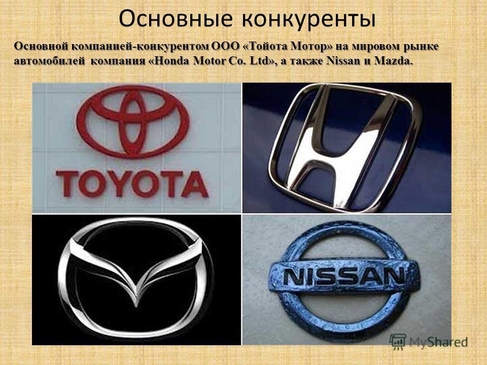 Основные конкуренты Основной компанией-конкурентом ООО «Тойота Мотор» на мировом рынке автомобилей компания «Honda Motor Co. Ltd», а также Nissan и Mazda.