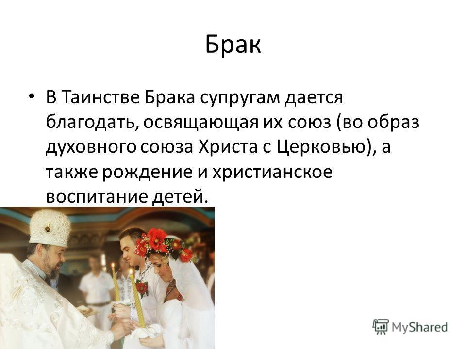 Брак В Таинстве Брака супругам дается благодать, освящающая их союз (во образ духовного союза Христа с Церковью), а также рождение и христианское воспитание детей.