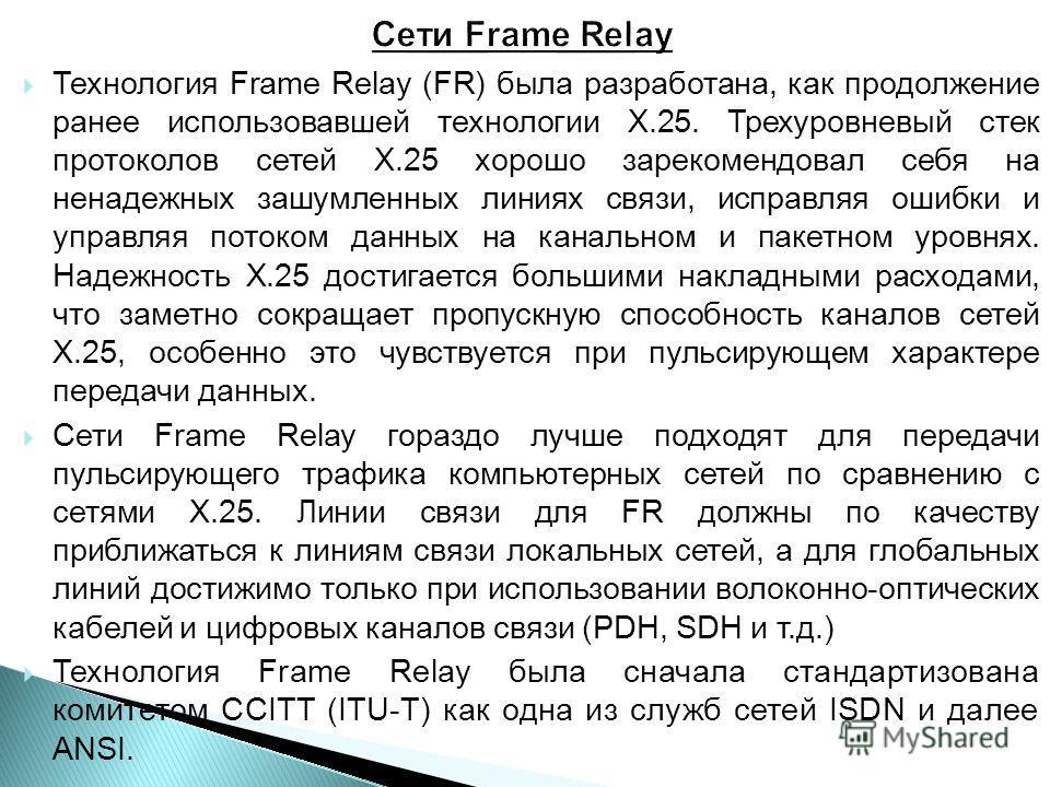 Технология Frame Relay (FR) была разработана, как продолжение ранее использовавшей технологии X.25. Трехуровневый стек протоколов сетей X.25 хорошо зарекомендовал себя на ненадежных зашумленных линиях связи, исправляя ошибки и управляя потоком данных
