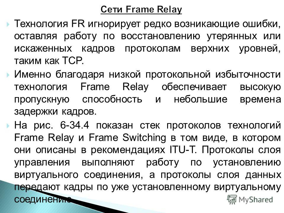 Технология FR игнорирует редко возникающие ошибки, оставляя работу по восстановлению утерянных или искаженных кадров протоколам верхних уровней, таким как TCP. Именно благодаря низкой протокольной избыточности технология Frame Relay обеспечивает высо