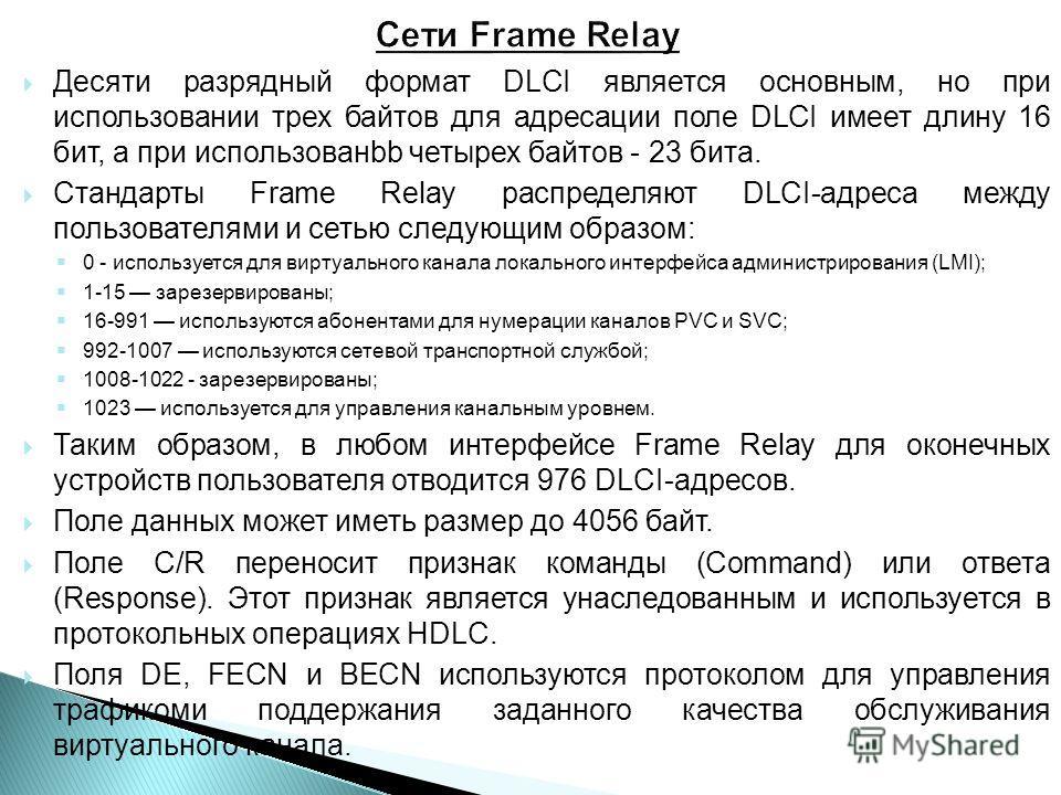 Десяти разрядный формат DLCI является основным, но при использовании трех байтов для адресации поле DLCI имеет длину 16 бит, а при использованbb четырех байтов - 23 бита. Стандарты Frame Relay распределяют DLCI-адреса между пользователями и сетью сле