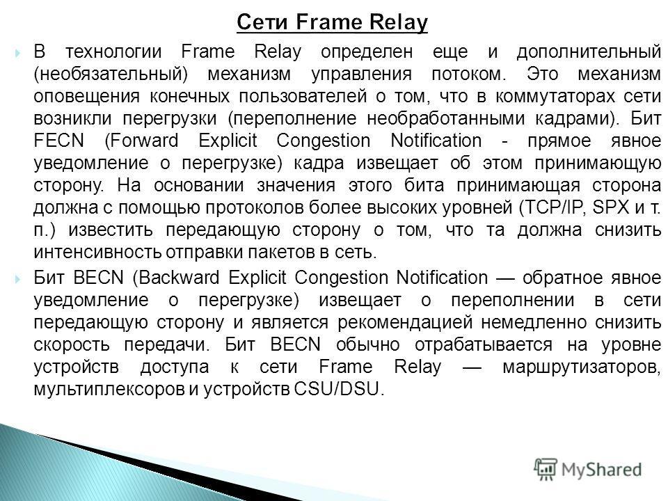 В технологии Frame Relay определен еще и дополнительный (необязательный) механизм управления потоком. Это механизм оповещения конечных пользователей о том, что в коммутаторах сети возникли перегрузки (переполнение необработанными кадрами). Бит FECN (