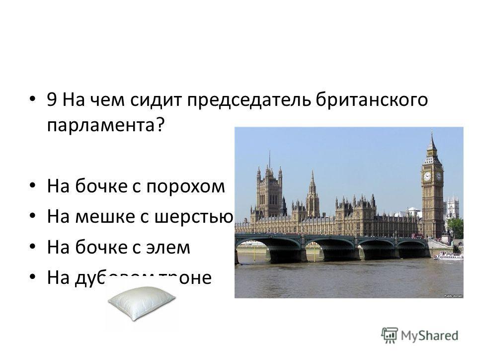 9 На чем сидит председатель британского парламента? На бочке с порохом На мешке с шерстью На бочке с элем На дубовом троне