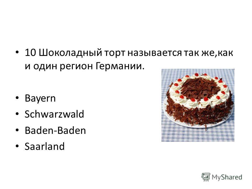 10 Шоколадный торт называется так же,как и один регион Германии. Bayern Schwarzwald Baden-Baden Saarland