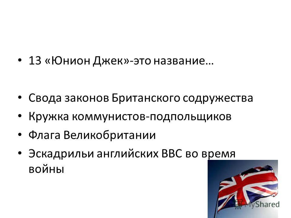 13 «Юнион Джек»-это название… Свода законов Британского содружества Кружка коммунистов-подпольщиков Флага Великобритании Эскадрильи английских ВВС во время войны