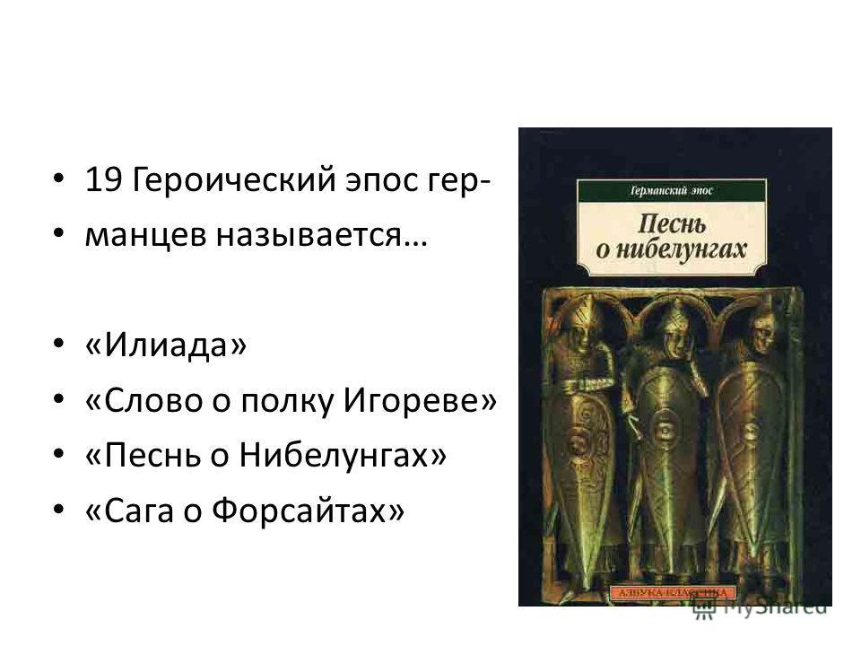 19 Героический эпос гер- манцев называется… «Илиада» «Слово о полку Игореве» «Песнь о Нибелунгах» «Сага о Форсайтах»