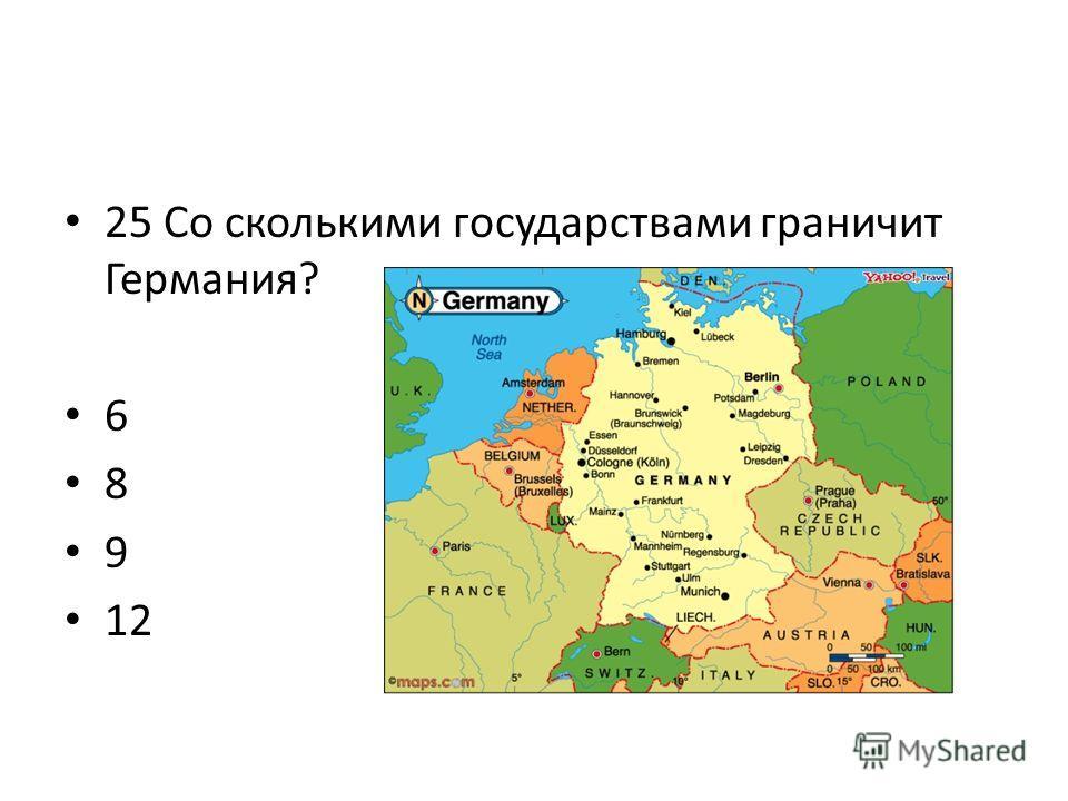 25 Со сколькими государствами граничит Германия? 6 8 9 12