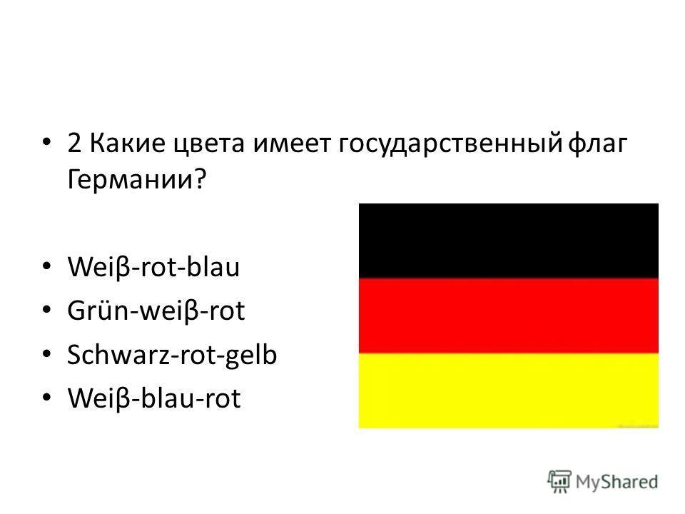 2 Какие цвета имеет государственный флаг Германии? Weiβ-rot-blau Grün-weiβ-rot Schwarz-rot-gelb Weiβ-blau-rot