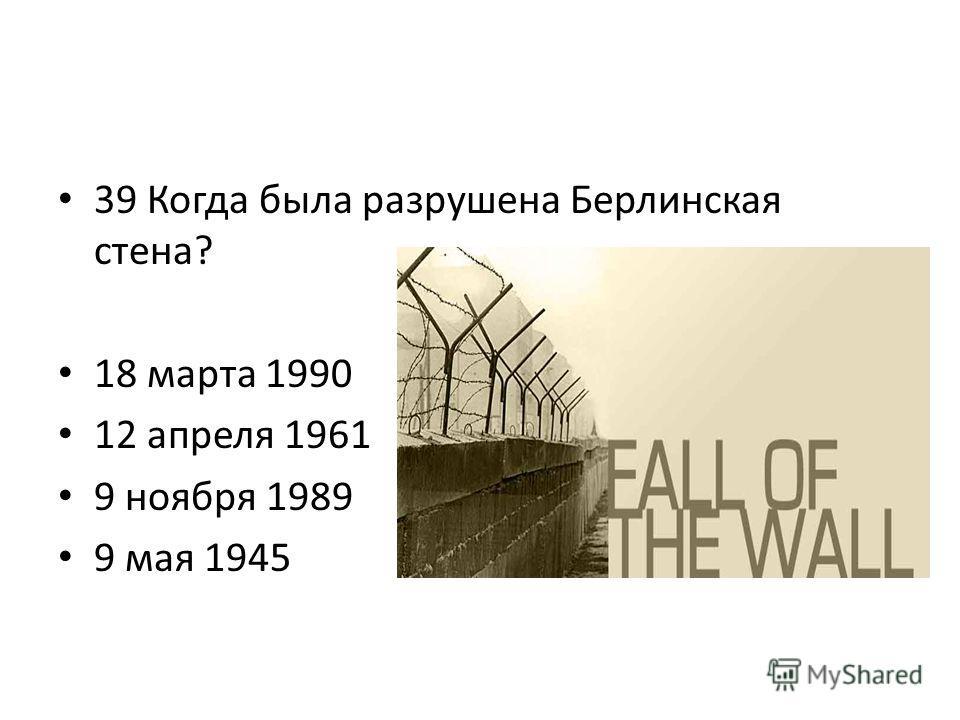 39 Когда была разрушена Берлинская стена? 18 марта 1990 12 апреля 1961 9 ноября 1989 9 мая 1945