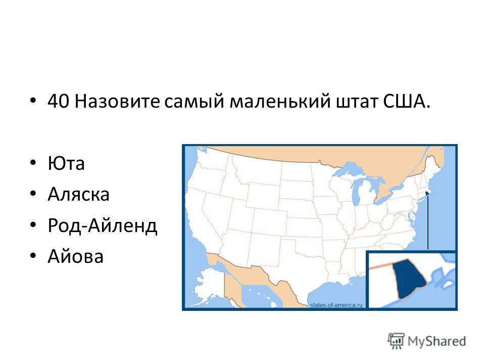 40 Назовите самый маленький штат США. Юта Аляска Род-Айленд Айова