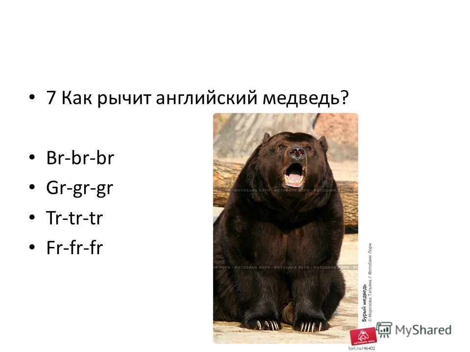 7 Как рычит английский медведь? Br-br-br Gr-gr-gr Tr-tr-tr Fr-fr-fr