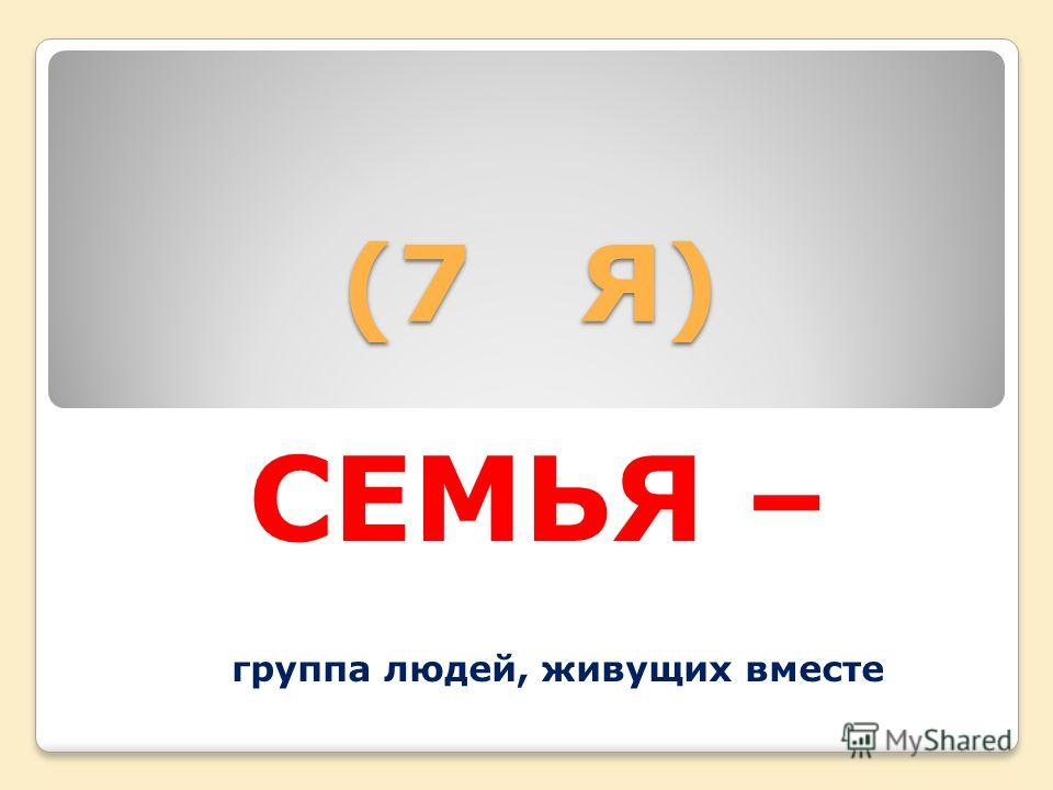 (7 Я) (7 Я) СЕМЬЯ – группа людей, живущих вместе