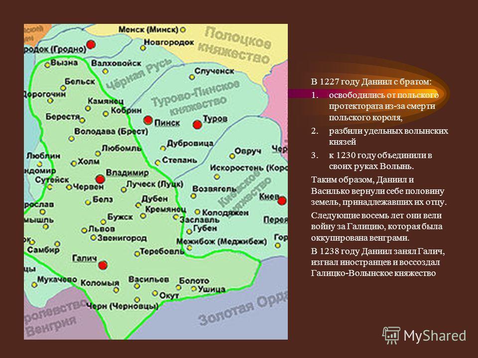 В 1227 году Даниил с братом: 1. освободились от польского протектората из-за смерти польского короля, 2. разбили удельных волынских князей 3. к 1230 году объединили в своих руках Волынь. Таким образом, Даниил и Василько вернули себе половину земель,