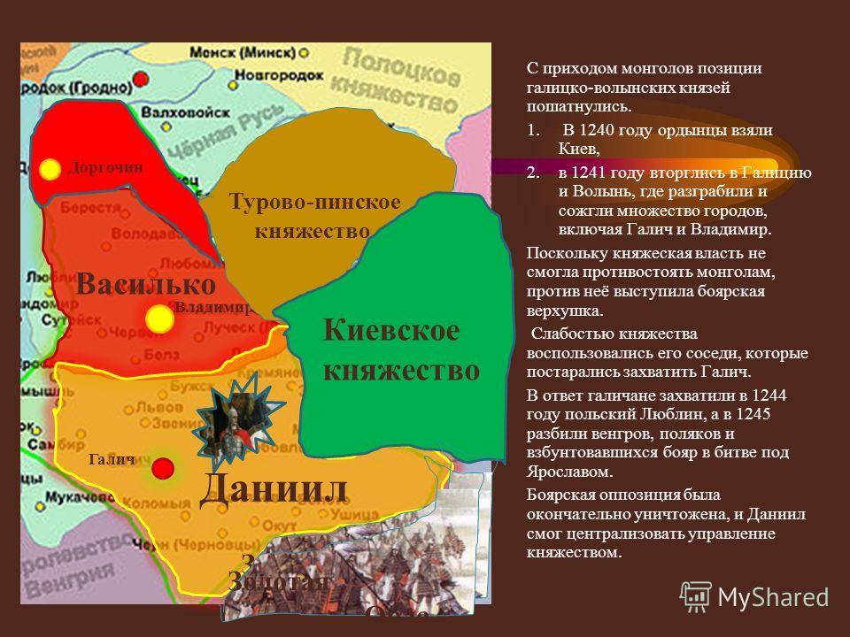 С приходом монголов позиции галицко-волынских князей пошатнулись. 1. В 1240 году ордынцы взяли Киев, 2. в 1241 году вторглись в Галицию и Волынь, где разграбили и сожгли множество городов, включая Галич и Владимир. Поскольку княжеская власть не смогл