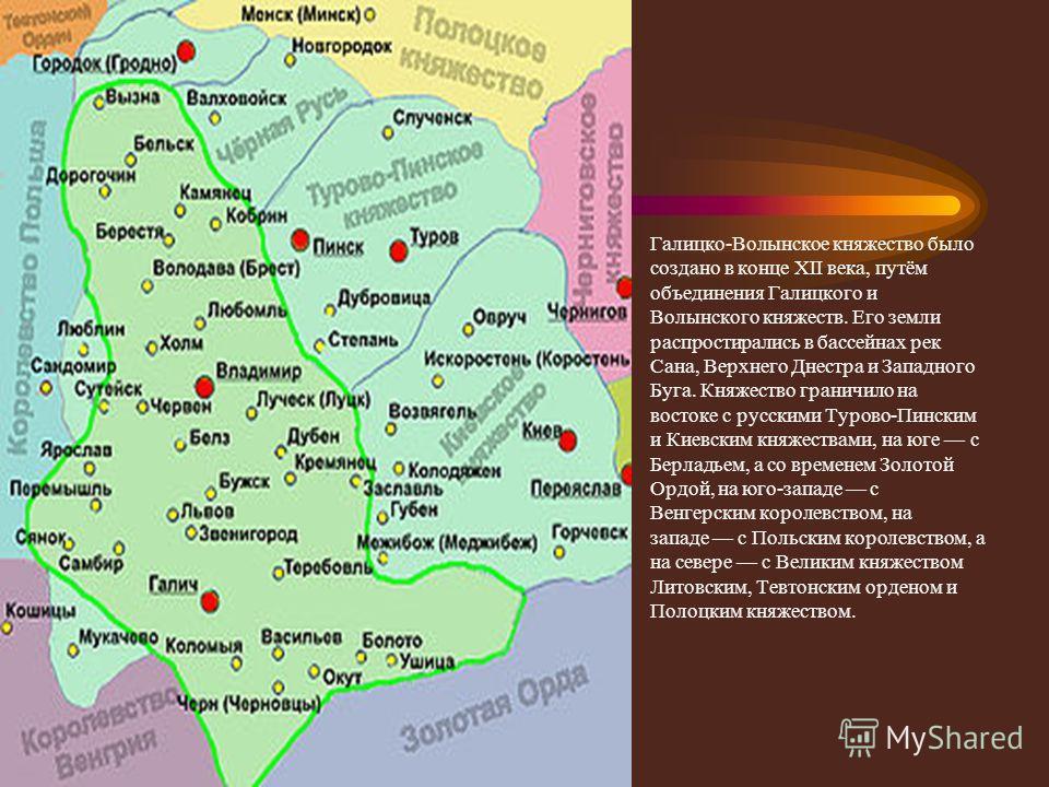 Границы Галицко-Волынское княжество было создано в конце XII века, путём объединения Галицкого и Волынского княжеств. Его земли распростирались в бассейнах рек Сана, Верхнего Днестра и Западного Буга. Княжество граничило на востоке с русскими Турово-