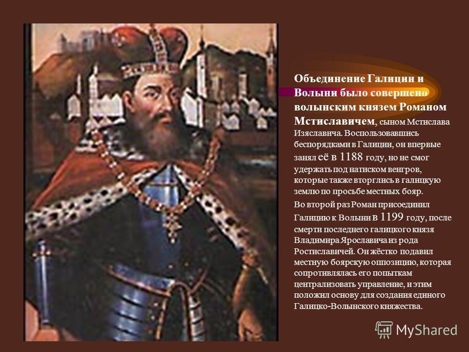 Образование единого княжества Объединение Галиции и Волыни было совершено волынским князем Романом Мстиславичем, сыном Мстислава Изяславича. Воспользовавшись беспорядками в Галиции, он впервые занял её в 1188 году, но не смог удержать под натиском ве