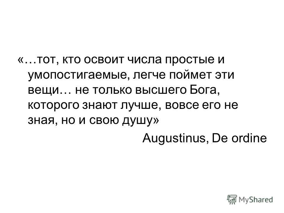 «…тот, кто освоит числа простые и умопостигаемые, легче поймет эти вещи… не только высшего Бога, которого знают лучше, вовсе его не зная, но и свою душу» Augustinus, De ordine