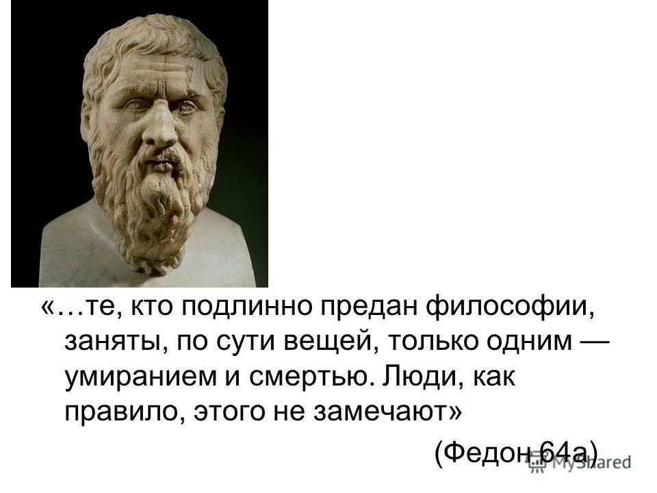 «…те, кто подлинно предан философии, заняты, по сути вещей, только одним умиранием и смертью. Люди, как правило, этого не замечают» (Федон 64 а)