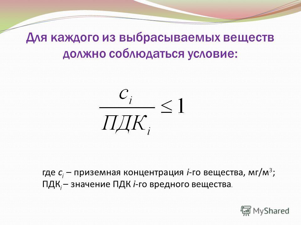 Для каждого из выбрасываемых веществ должно соблюдаться условие: где с i – приземная концентрация i-го вещества, мг/м 3 ; ПДК i – значение ПДК i-го вредного вещества.