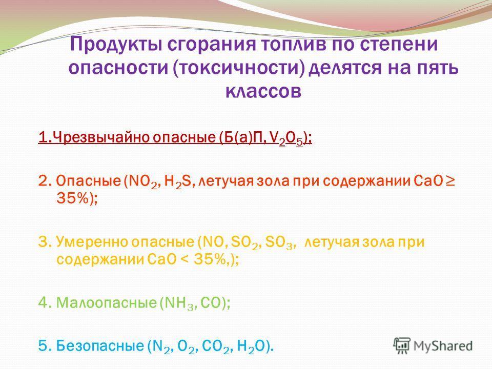 Продукты сгорания топлив по степени опасности (токсичности) делятся на пять классов 1. Чрезвычайно опасные (Б(а)П, V 2 О 5 ); 2. Опасные (NО 2, Н 2 S, летучая зола при содержании СаО 35%); 3. Умеренно опасные (NO, SО 2, SО 3, летучая зола при содержа