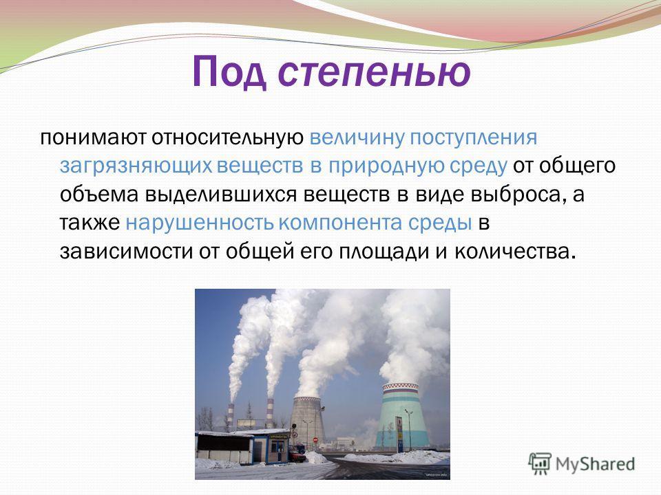 Под степенью понимают относительную величину поступления загрязняющих веществ в природную среду от общего объема выделившихся веществ в виде выброса, а также нарушенность компонента среды в зависимости от общей его площади и количества.