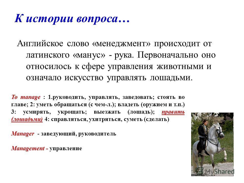 К истории вопроса… Английское слово «менеджмент» происходит от латинского «манус» - рука. Первоначально оно относилось к сфере управления животными и означало искусство управлять лошадьми. To manage править (лошадьми) To manage : 1.руководить, управл
