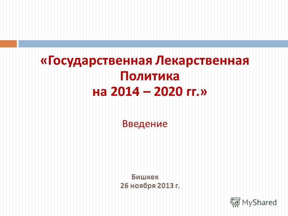 « Государственная Лекарственная Политика на 2014 – 2020 гг.» Введение Бишкек 26 ноября 2013 г.