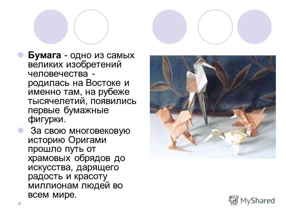 Бумага - одно из самых великих изобретений человечества - родилась на Востоке и именно там, на рубеже тысячелетий, появились первые бумажные фигурки. За свою многовековую историю Оригами прошло путь от храмовых обрядов до искусства, дарящего радость